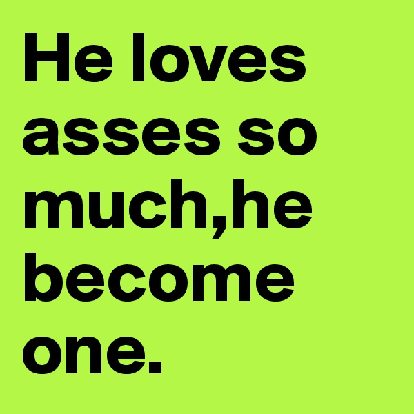 He loves asses so much,he become one.
