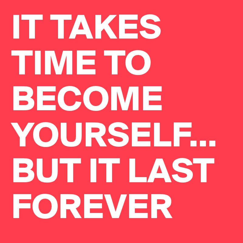 IT TAKES TIME TO BECOME YOURSELF...BUT IT LAST FOREVER