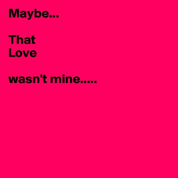 Maybe...  That  Love   wasn't mine.....