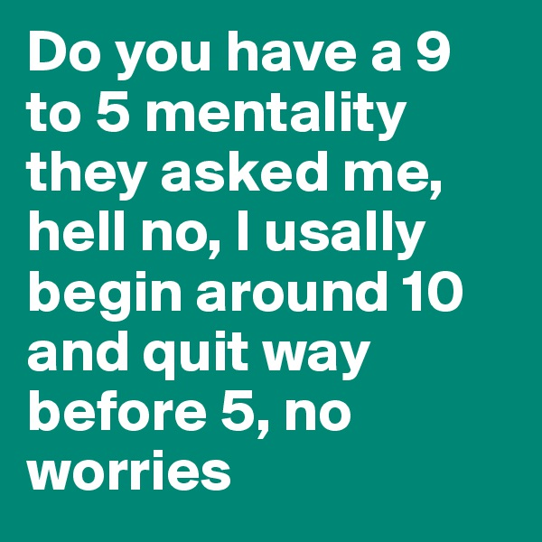 Do you have a 9 to 5 mentality they asked me, hell no, I usally begin around 10 and quit way before 5, no worries