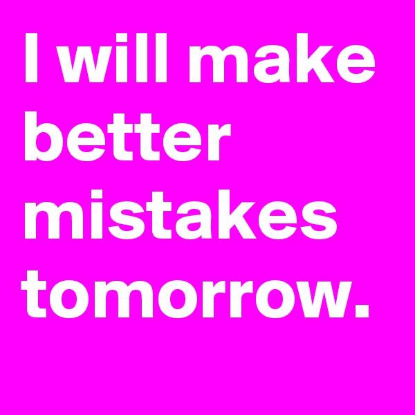I will make better mistakes tomorrow.