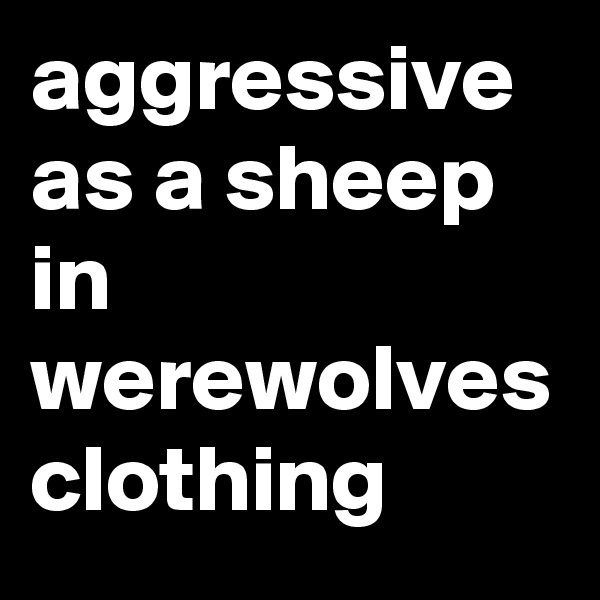 aggressive as a sheep in werewolves clothing