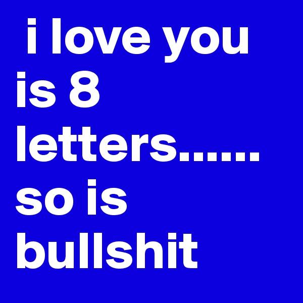 i love you is 8 letters......so is bullshit