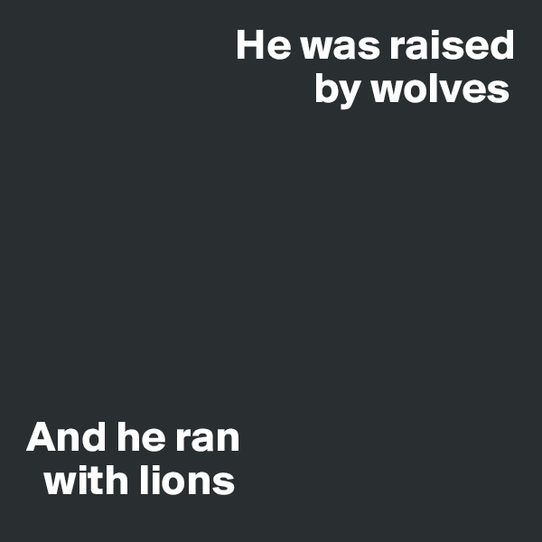 He was raised                                   by wolves          And he ran    with lions