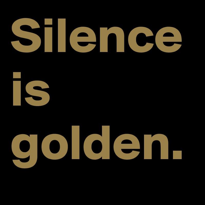 Silence is golden.