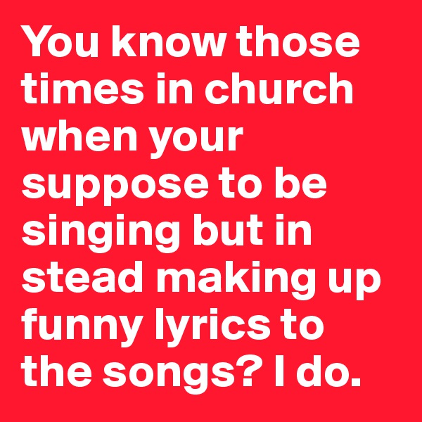 You know those times in church when your suppose to be singing but in stead making up funny lyrics to the songs? I do.