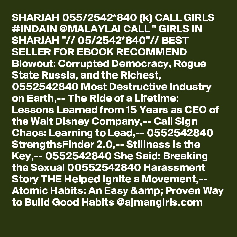 """SHARJAH 055/2542*840 {k} CALL GIRLS #INDAIN @MALAYLAI CALL """" GIRLS IN SHARJAH """"// 05/2542*840""""// BEST SELLER FOR EBOOK RECOMMEND Blowout: Corrupted Democracy, Rogue State Russia, and the Richest, 0552542840 Most Destructive Industry on Earth,-- The Ride of a Lifetime: Lessons Learned from 15 Years as CEO of the Walt Disney Company,-- Call Sign Chaos: Learning to Lead,-- 0552542840  StrengthsFinder 2.0,-- Stillness Is the Key,-- 0552542840 She Said: Breaking the Sexual 00552542840 Harassment Story THE Helped Ignite a Movement,-- Atomic Habits: An Easy & Proven Way to Build Good Habits @ajmangirls.com"""