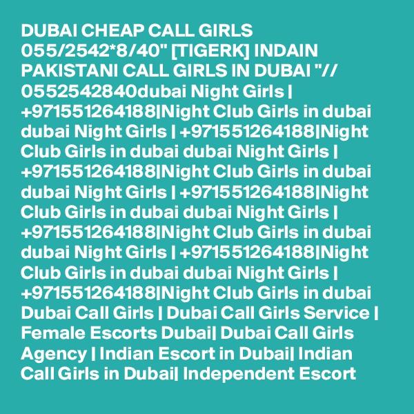 "DUBAI CHEAP CALL GIRLS 055/2542*8/40"" [TIGERK] INDAIN PAKISTANI CALL GIRLS IN DUBAI ""// 0552542840dubai Night Girls | +971551264188|Night Club Girls in dubai dubai Night Girls | +971551264188|Night Club Girls in dubai dubai Night Girls | +971551264188|Night Club Girls in dubai dubai Night Girls | +971551264188|Night Club Girls in dubai dubai Night Girls | +971551264188|Night Club Girls in dubai dubai Night Girls | +971551264188|Night Club Girls in dubai dubai Night Girls | +971551264188|Night Club Girls in dubai Dubai Call Girls | Dubai Call Girls Service | Female Escorts Dubai| Dubai Call Girls Agency | Indian Escort in Dubai| Indian Call Girls in Dubai| Independent Escort"