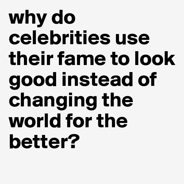 why do celebrities use their fame to look good instead of changing the world for the better?