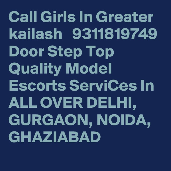 Call Girls In Greater kailash   9311819749 Door Step Top Quality Model Escorts ServiCes In ALL OVER DELHI, GURGAON, NOIDA, GHAZIABAD