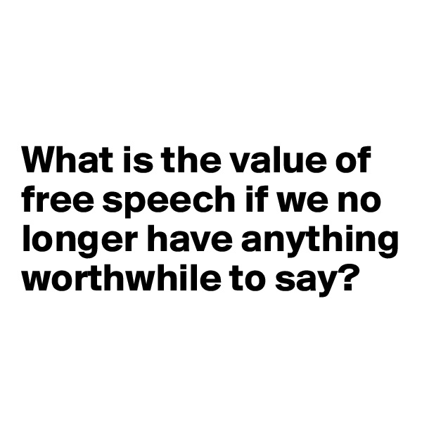 What is the value of free speech if we no longer have anything worthwhile to say?