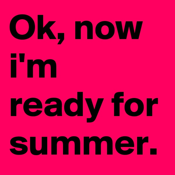 Ok, now i'm ready for summer.