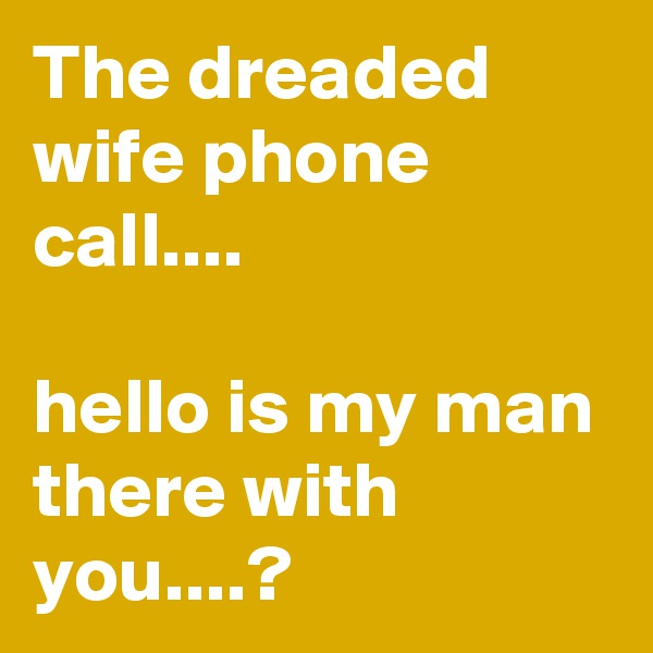The dreaded wife phone call....  hello is my man there with you....?