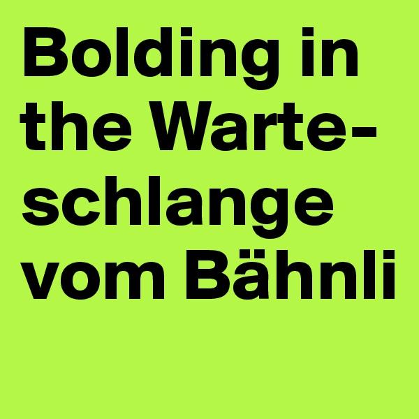 Bolding in the Warte-schlange vom Bähnli