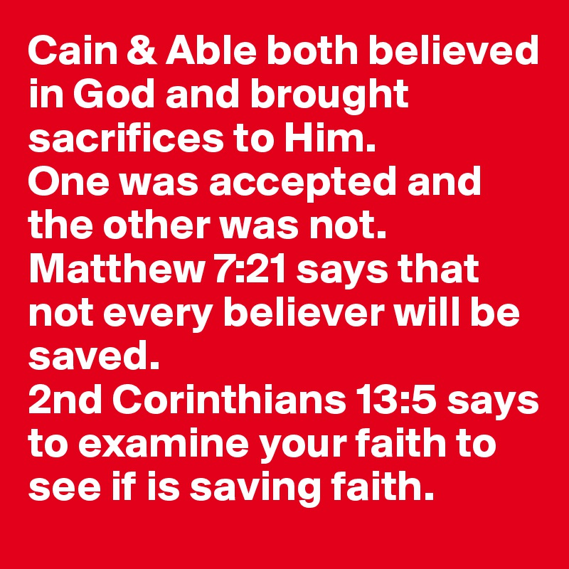 Cain & Able both believed in God and brought sacrifices to Him.  One was accepted and the other was not.  Matthew 7:21 says that not every believer will be saved.  2nd Corinthians 13:5 says to examine your faith to see if is saving faith.