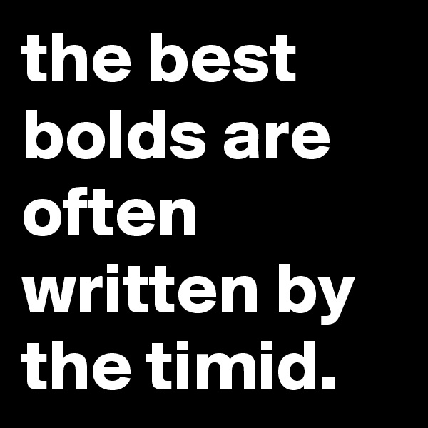 the best bolds are often written by the timid.
