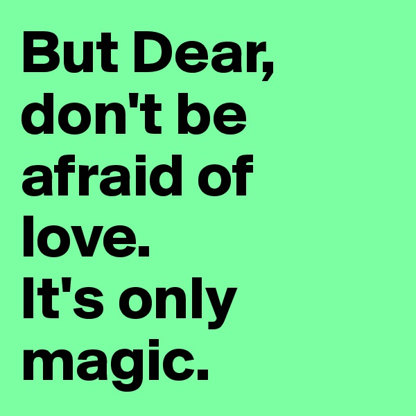 But Dear, don't be  afraid of love.  It's only magic.