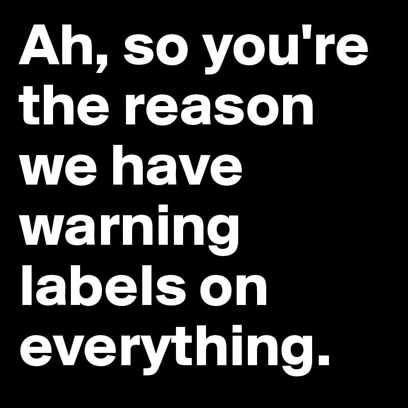 Ah, so you're the reason we have warning labels on everything.