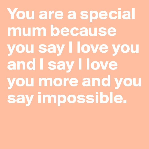 You are a special mum because you say I love you and I say I love you more and you say impossible.