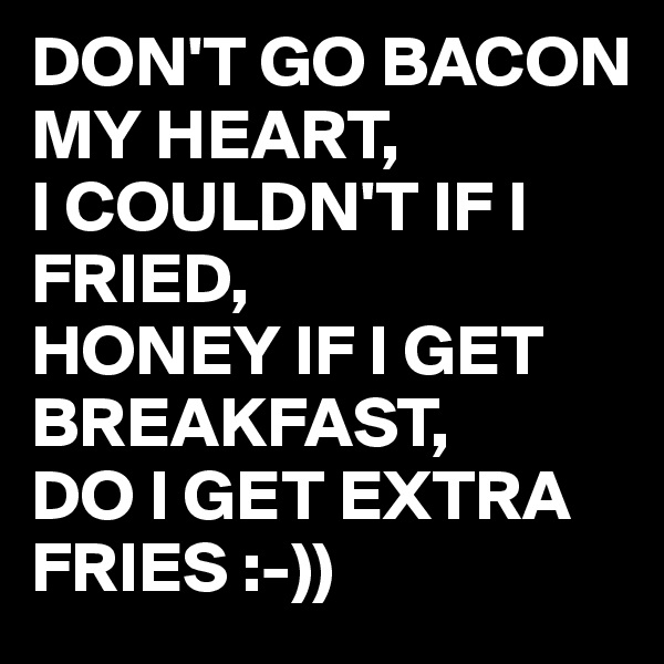 DON'T GO BACON MY HEART, I COULDN'T IF I FRIED, HONEY IF I GET BREAKFAST, DO I GET EXTRA FRIES :-))
