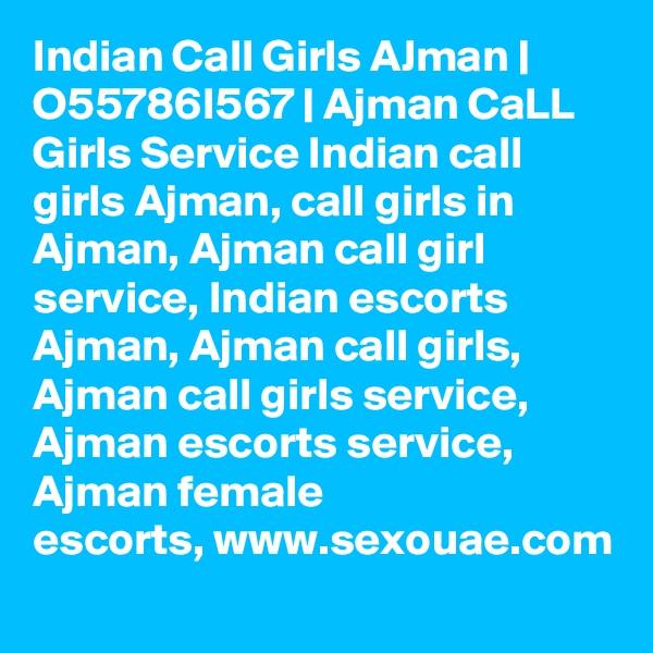Indian Call Girls AJman | O55786I567 | Ajman CaLL Girls Service Indian call girls Ajman, call girls in Ajman, Ajman call girl service, Indian escorts Ajman, Ajman call girls, Ajman call girls service, Ajman escorts service, Ajman female escorts,www.sexouae.com