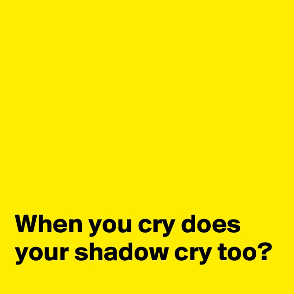 When you cry does your shadow cry too?