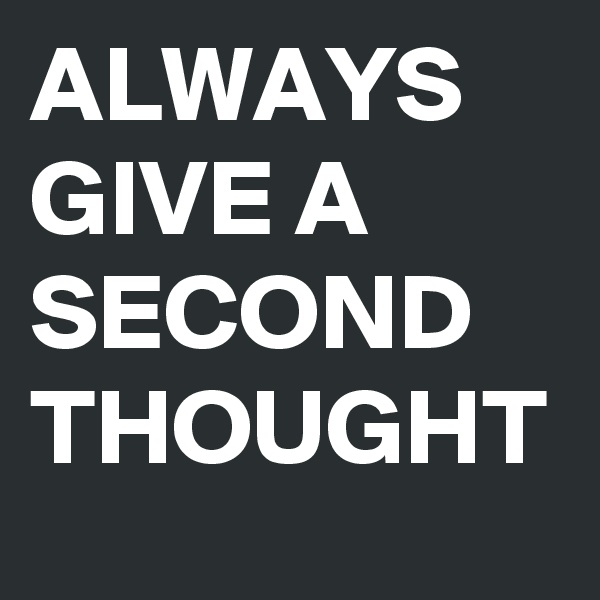 ALWAYS GIVE A SECOND THOUGHT