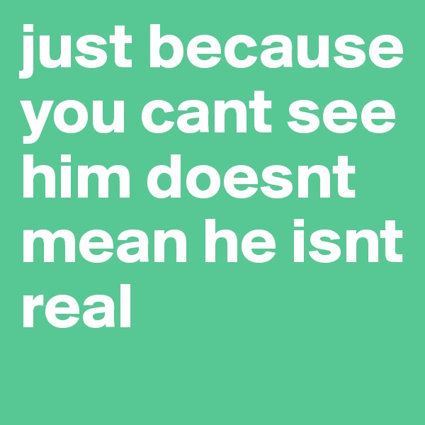 just because you cant see him doesnt mean he isnt real