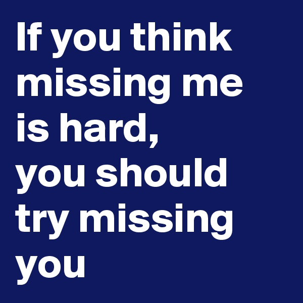 If you think missing me is hard,  you should try missing  you