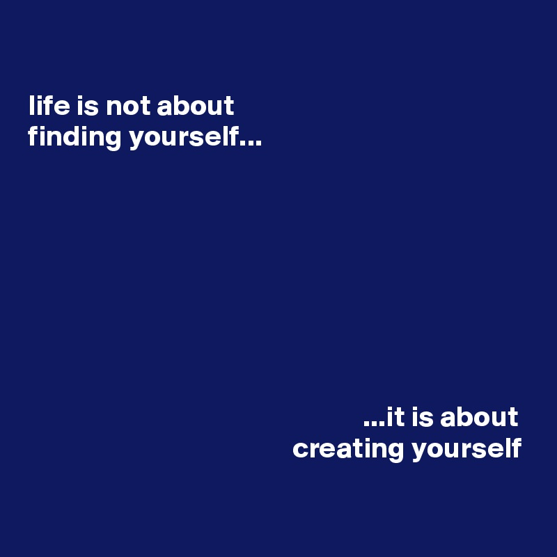 life is not about finding yourself...                                                                  ...it is about                                              creating yourself