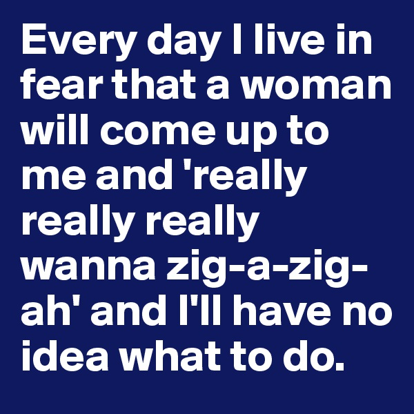 Every day I live in fear that a woman will come up to me and 'really really really wanna zig-a-zig-ah' and I'll have no idea what to do.