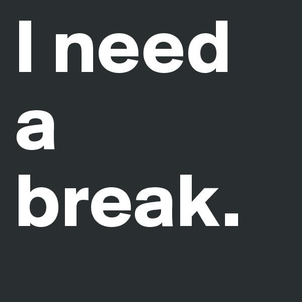 I need a break.