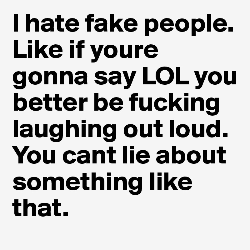 I hate fake people. Like if youre gonna say LOL you better be fucking laughing out loud. You cant lie about something like that.