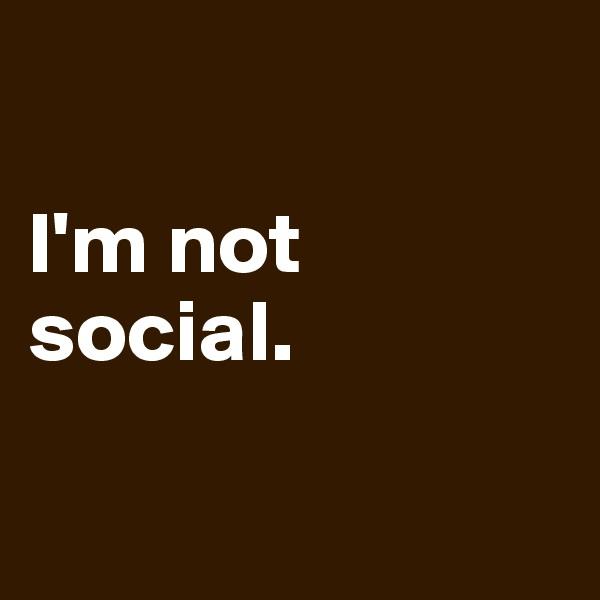 I'm not social.