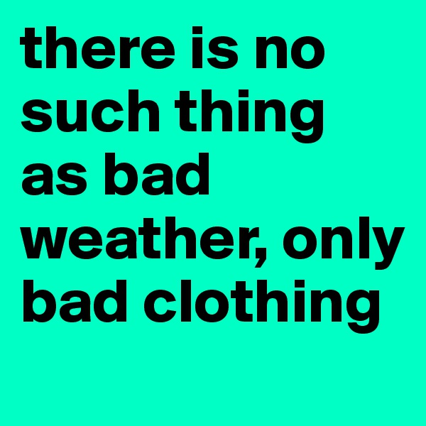 there is no such thing as bad weather, only bad clothing