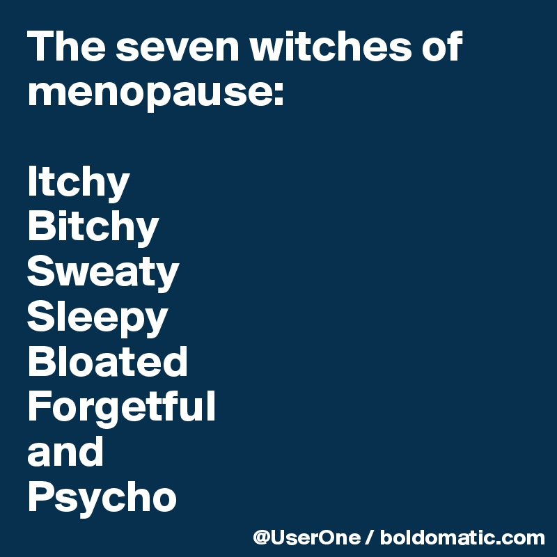 The seven witches of menopause:  Itchy Bitchy Sweaty Sleepy Bloated Forgetful and Psycho