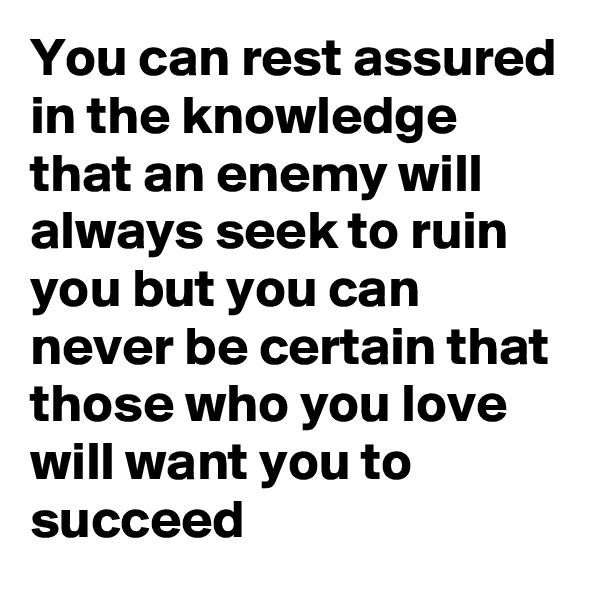 You can rest assured in the knowledge that an enemy will always seek to ruin you but you can never be certain that those who you love will want you to succeed