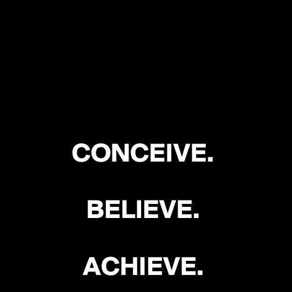 CONCEIVE.  BELIEVE.  ACHIEVE.