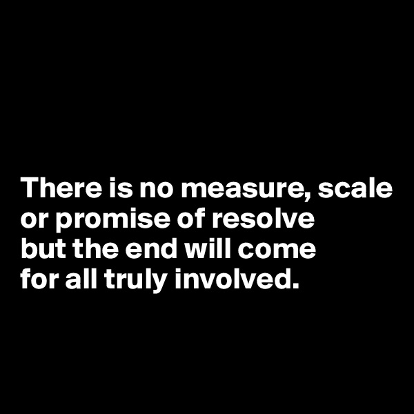 There is no measure, scale or promise of resolve  but the end will come  for all truly involved.