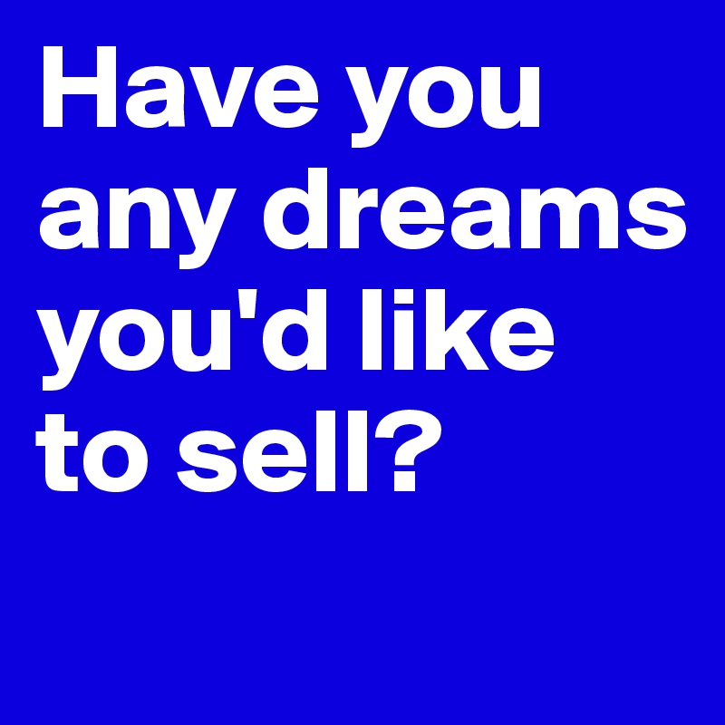 Have you any dreams you'd like to sell?