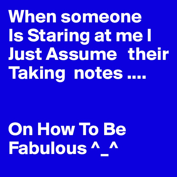 When someone Is Staring at me I Just Assume   their Taking  notes ....   On How To Be Fabulous ^_^