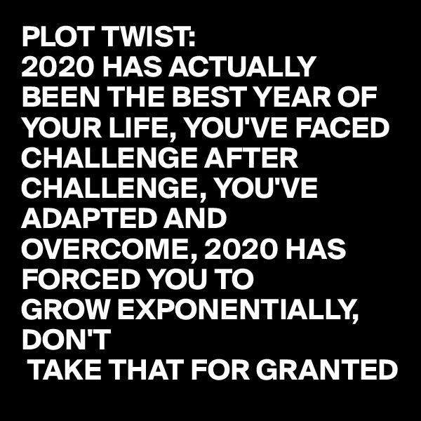 PLOT TWIST: 2020 HAS ACTUALLY BEEN THE BEST YEAR OF YOUR LIFE, YOU'VE FACED CHALLENGE AFTER CHALLENGE, YOU'VE ADAPTED AND OVERCOME, 2020 HAS FORCED YOU TO  GROW EXPONENTIALLY, DON'T  TAKE THAT FOR GRANTED