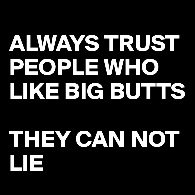 ALWAYS TRUST PEOPLE WHO LIKE BIG BUTTS  THEY CAN NOT LIE
