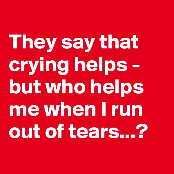 They say that crying helps - but who helps me when I run out of tears...?