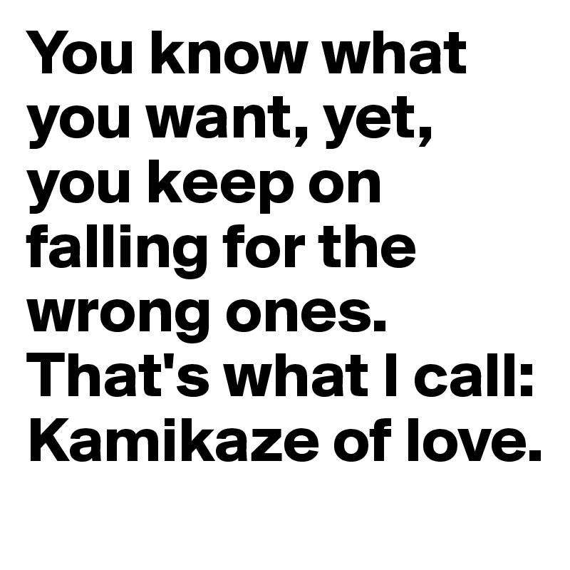 You know what you want, yet, you keep on falling for the wrong ones. That's what I call: Kamikaze of love.