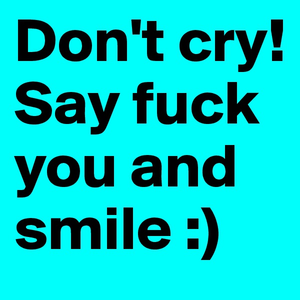 Don't cry! Say fuck you and smile :)