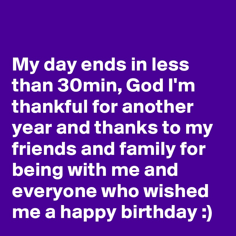 My Day Ends In Less Than 30min God I M Thankful For Thanks To All For Wishing Me Happy Birthday
