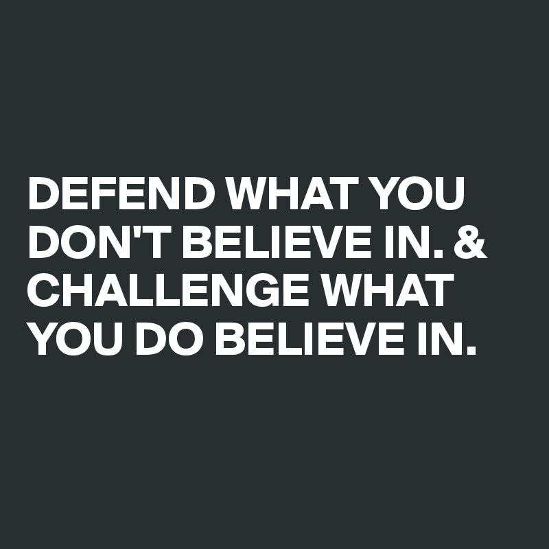 DEFEND WHAT YOU DON'T BELIEVE IN. & CHALLENGE WHAT YOU DO BELIEVE IN.