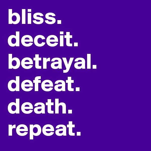 bliss. deceit. betrayal. defeat. death. repeat.