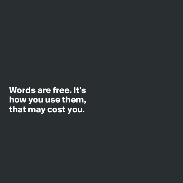 Words are free. It's how you use them, that may cost you.
